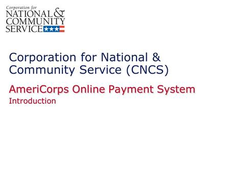 AmeriCorps Online Payment System Introduction Corporation for National & Community Service (CNCS) AmeriCorps Online Payment System Introduction.