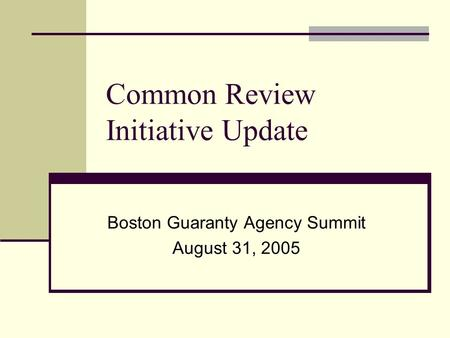 Common Review Initiative Update Boston Guaranty Agency Summit August 31, 2005.