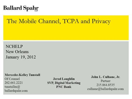 The Mobile Channel, TCPA and Privacy NCHELP New Orleans January 19, 2012 Mercedes Kelley Tunstall Of Counsel 202.661.2221 ballardspahr.com Jerod.