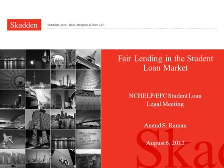 Skadden, Arps, Slate, Meagher & Flom LLP Fair Lending in the Student Loan Market NCHELP/EFC Student Loan Legal Meeting Anand S. Raman August 6, 2012.