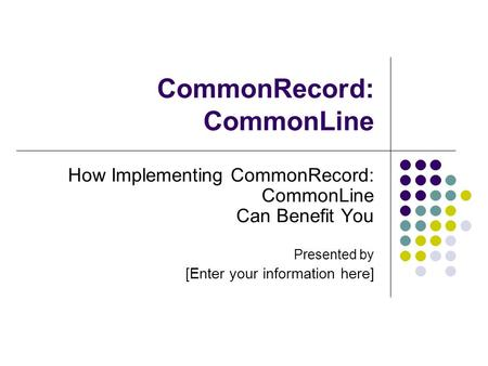 CommonRecord: CommonLine How Implementing CommonRecord: CommonLine Can Benefit You Presented by [Enter your information here]
