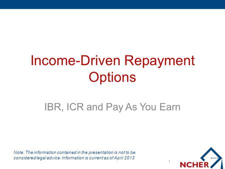 Income-Driven Repayment Options IBR, ICR and Pay As You Earn 1 Note: The information contained in the presentation is not to be considered legal advice.