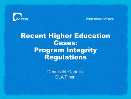Recent Higher Education Cases: Program Integrity Regulations Dennis M. Cariello DLA Piper.