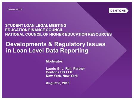 Dentons US LLP Developments & Regulatory Issues in Loan Level Data Reporting STUDENT LOAN LEGAL MEETING EDUCATION FINANCE COUNCIL NATIONAL COUNCIL OF HIGHER.
