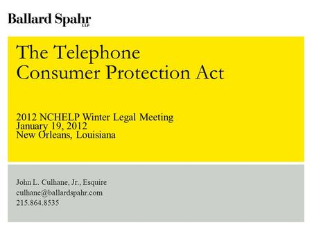 The Telephone Consumer Protection Act John L. Culhane, Jr., Esquire 215.864.8535 2012 NCHELP Winter Legal Meeting January 19,