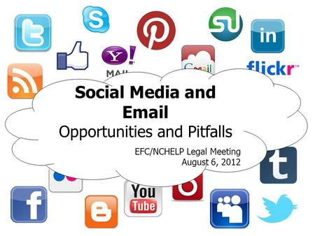 Social Media and Email Opportunities and Pitfalls EFC/NCHELP Legal Meeting August 6, 2012.