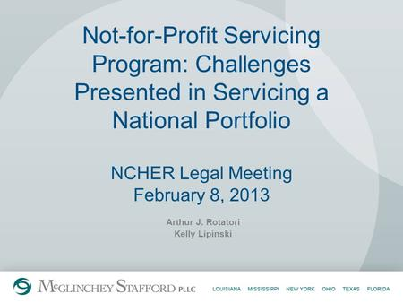 Not-for-Profit Servicing Program: Challenges Presented in Servicing a National Portfolio NCHER Legal Meeting February 8, 2013 Arthur J. Rotatori Kelly.