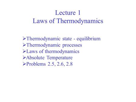 Lecture 1 Laws of Thermodynamics Thermodynamic state - equilibrium Thermodynamic processes Laws of thermodynamics Absolute Temperature Problems 2.5, 2.6,