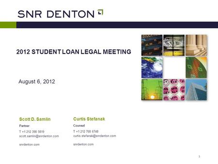 1 August 6, 2012 2012 STUDENT LOAN LEGAL MEETING Scott D. Samlin Partner T +1 212 398 5819 snrdenton.com Curtis Stefanak Counsel.
