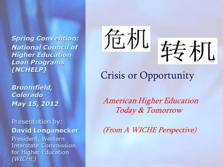 Crisis or Opportunity Spring Convention: National Council of Higher Education Loan Programs (NCHELP) Broomfield, Colorado May 15, 2012 Presentation by: