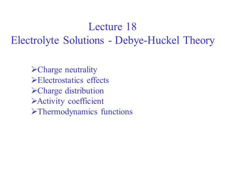 Lecture 18 Electrolyte Solutions - Debye-Huckel Theory Charge neutrality Electrostatics effects Charge distribution Activity coefficient Thermodynamics.
