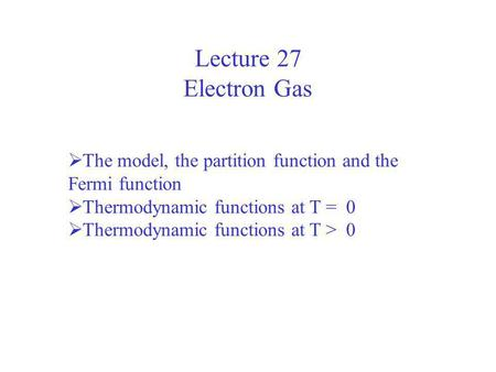 Lecture 27 Electron Gas The model, the partition function and the Fermi function Thermodynamic functions at T = 0 Thermodynamic functions at T > 0.