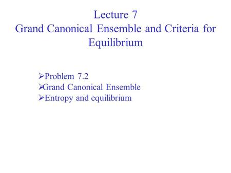Lecture 7 Grand Canonical Ensemble and Criteria for Equilibrium Problem 7.2 Grand Canonical Ensemble Entropy and equilibrium.