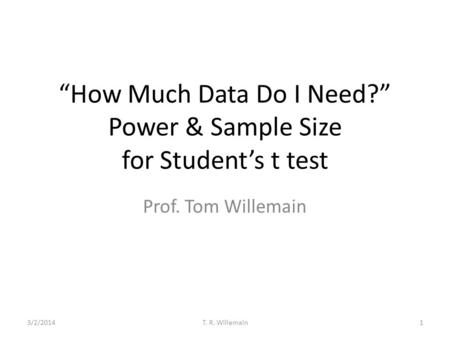 How Much Data Do I Need? Power & Sample Size for Students t test Prof. Tom Willemain 3/2/20141T. R. Willemain.