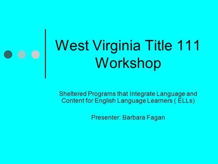 West Virginia Title 111 Workshop Sheltered Programs that Integrate Language and Content for English Language Learners ( ELLs) Presenter: Barbara Fagan.