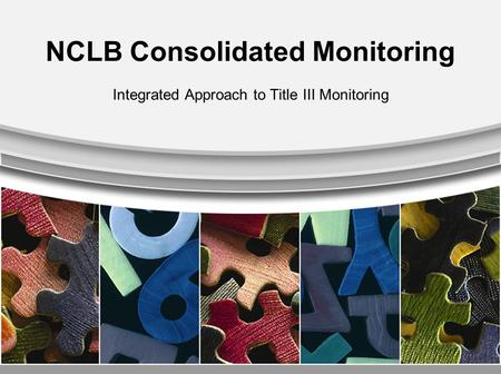 NCLB Consolidated Monitoring Integrated Approach to Title III Monitoring.