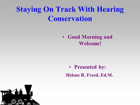 Staying On Track With Hearing Conservation Good Morning and Welcome! Presented by: Helene R. Freed, Ed.M.