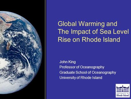 Global Warming and The Impact of Sea Level Rise on Rhode Island John King Professor of Oceanography Graduate School of Oceanography University of Rhode.