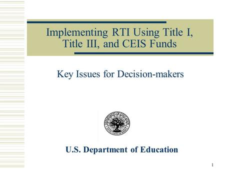 Implementing RTI Using Title I, Title III, and CEIS Funds Key Issues for Decision-makers U.S. Department of Education 1.