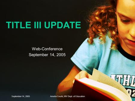 September 14, 2005Amelia Courts, WV Dept. of Education TITLE III UPDATE Web-Conference September 14, 2005.