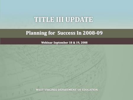 TITLE III UPDATETITLE III UPDATE Planning for Success In 2008-09 Webinar September 18 & 19, 2008 WEST VIRGINIA DEPARTMENT OF EDUCATIONWEST VIRGINIA DEPARTMENT.
