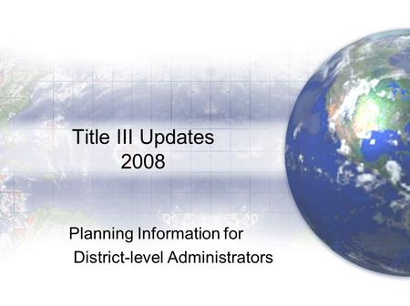 Title III Updates 2008 Planning Information for District-level Administrators.