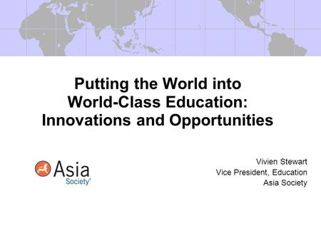 Putting the World into World-Class Education: Innovations and Opportunities Vivien Stewart Vice President, Education Asia Society.