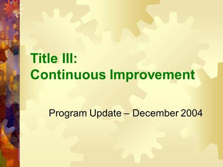 Title III: Continuous Improvement Program Update – December 2004.