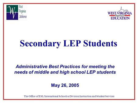 Secondary LEP Students Administrative Best Practices for meeting the needs of middle and high school LEP students May 26, 2005 The Office of ESL/International.