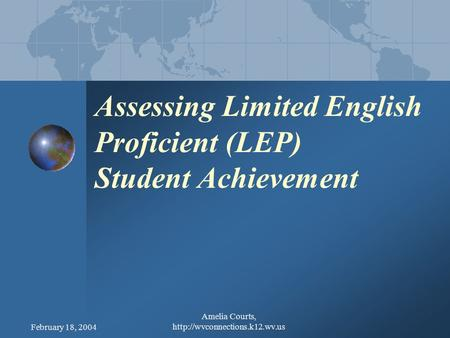 February 18, 2004 Amelia Courts,  Assessing Limited English Proficient (LEP) Student Achievement.