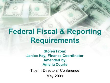 Federal Fiscal & Reporting Requirements Stolen From: Janice Hay, Finance Coordinator Amended by: Amelia Courts Title III Directors Conference May 2009.