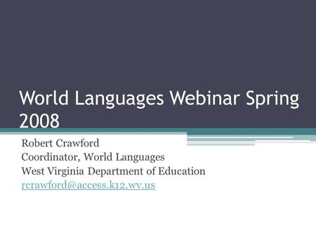 World Languages Webinar Spring 2008 Robert Crawford Coordinator, World Languages West Virginia Department of Education