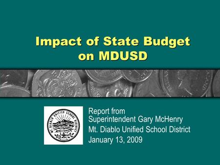 Impact of State Budget on MDUSD Report from Superintendent Gary McHenry Mt. Diablo Unified School District January 13, 2009.