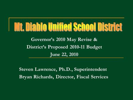 Governors 2010 May Revise & Districts Proposed 2010-11 Budget June 22, 2010 Steven Lawrence, Ph.D., Superintendent Bryan Richards, Director, Fiscal Services.