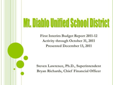 First Interim Budget Report 2011-12 Activity through October 31, 2011 Presented December 13, 2011 Steven Lawrence, Ph.D., Superintendent Bryan Richards,