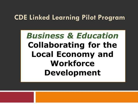 CDE Linked Learning Pilot Program Business & Education Collaborating for the Local Economy and Workforce Development.