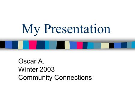My Presentation Oscar A. Winter 2003 Community Connections.