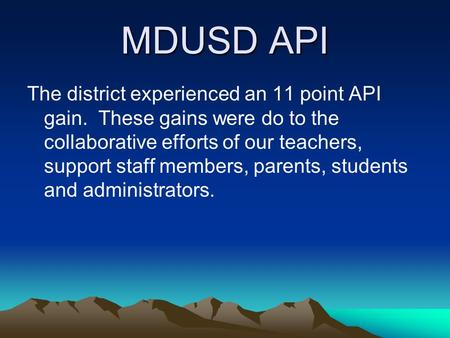 MDUSD API The district experienced an 11 point API gain. These gains were do to the collaborative efforts of our teachers, support staff members, parents,