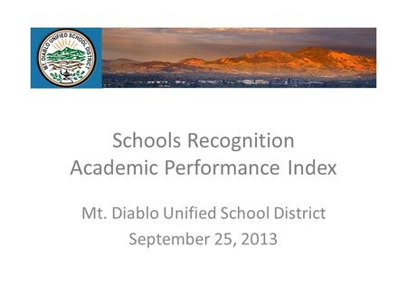 Schools Recognition Academic Performance Index Mt. Diablo Unified School District September 25, 2013.