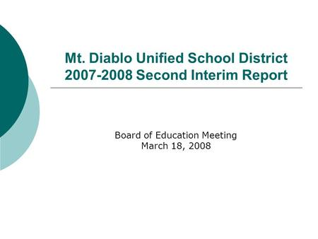 Mt. Diablo Unified School District 2007-2008 Second Interim Report Board of Education Meeting March 18, 2008.