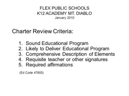 FLEX PUBLIC SCHOOLS K12 ACADEMY MT. DIABLO January 2010 Charter Review Criteria: 1.Sound Educational Program 2.Likely to Deliver Educational Program 3.Comprehensive.