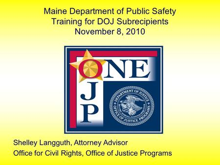 Maine Department of Public Safety Training for DOJ Subrecipients November 8, 2010 Shelley Langguth, Attorney Advisor Office for Civil Rights, Office of.