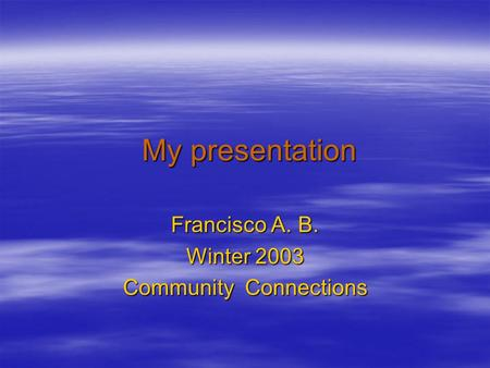 My presentation My presentation Francisco A. B. Winter 2003 Community Connections.