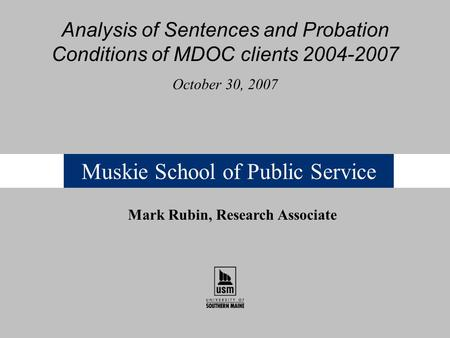 Muskie School of Public Service Analysis of Sentences and Probation Conditions of MDOC clients 2004-2007 October 30, 2007 Mark Rubin, Research Associate.