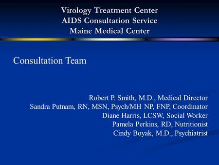 Virology Treatment Center AIDS Consultation Service Maine Medical Center Consultation Team Robert P. Smith, M.D., Medical Director Sandra Putnam, RN, MSN,