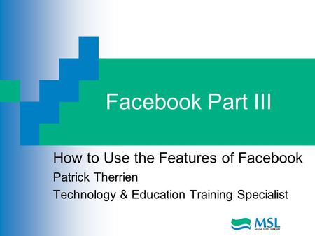 Facebook Part III How to Use the Features of Facebook Patrick Therrien Technology & Education Training Specialist.