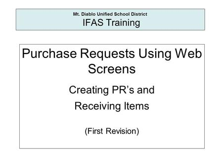 Mt. Diablo Unified School District IFAS Training Purchase Requests Using Web Screens Creating PRs and Receiving Items (First Revision)