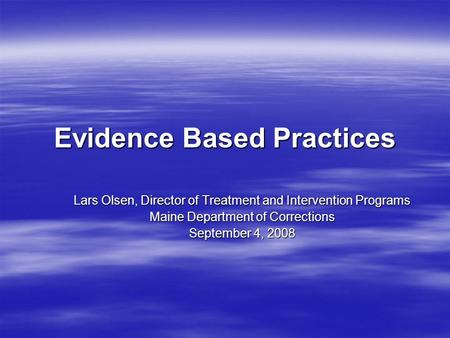 Evidence Based Practices Lars Olsen, Director of Treatment and Intervention Programs Maine Department of Corrections September 4, 2008.