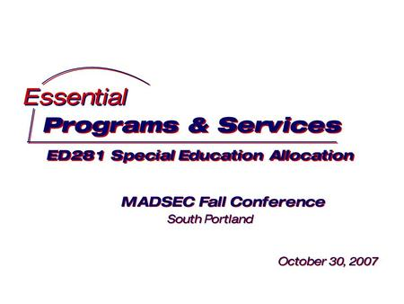Programs & Services ED281 Special Education Allocation Programs & Services ED281 Special Education Allocation Essential MADSEC Fall Conference South Portland.