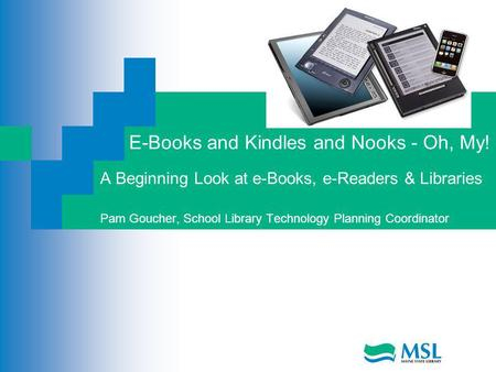 E-Books and Kindles and Nooks - Oh, My! A Beginning Look at e-Books, e-Readers & Libraries Pam Goucher, School Library Technology Planning Coordinator.